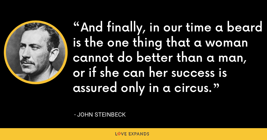 And finally, in our time a beard is the one thing that a woman cannot do better than a man, or if she can her success is assured only in a circus. - John Steinbeck