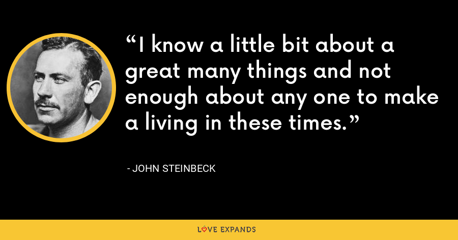 I know a little bit about a great many things and not enough about any one to make a living in these times. - John Steinbeck