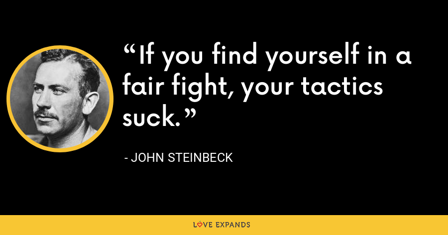If you find yourself in a fair fight, your tactics suck. - John Steinbeck