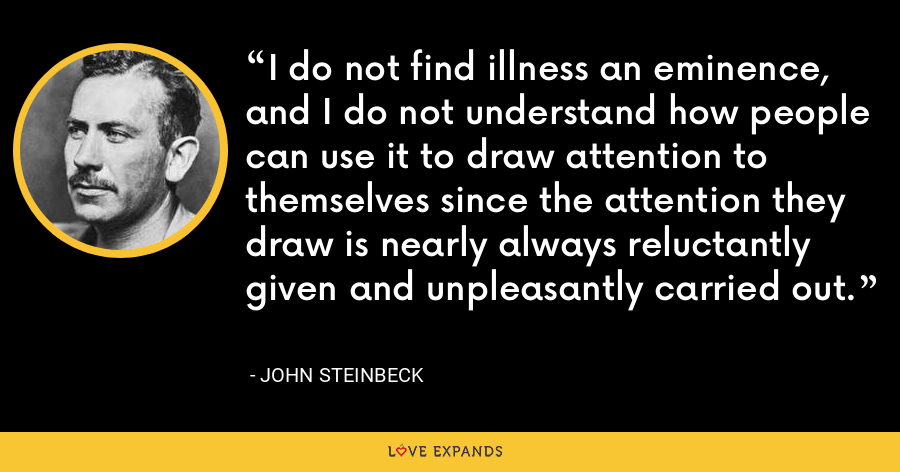 I do not find illness an eminence, and I do not understand how people can use it to draw attention to themselves since the attention they draw is nearly always reluctantly given and unpleasantly carried out. - John Steinbeck