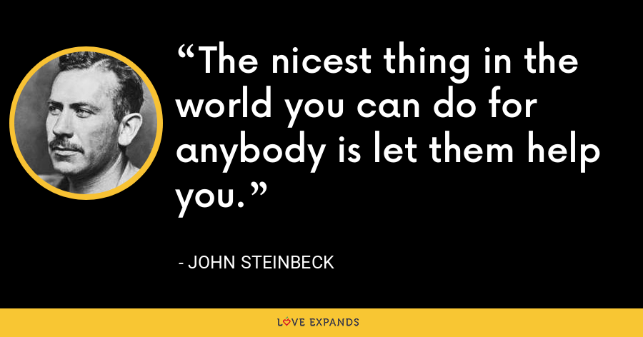 The nicest thing in the world you can do for anybody is let them help you. - John Steinbeck