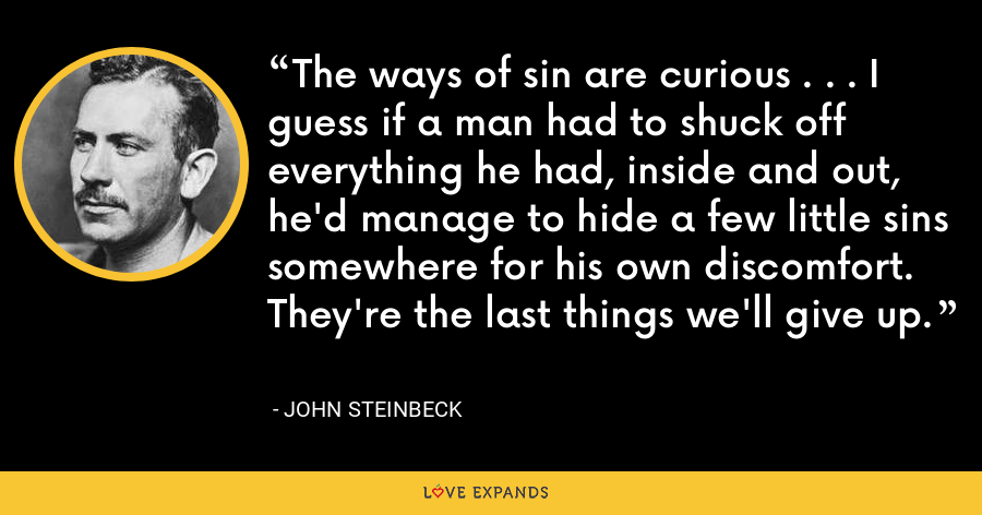 The ways of sin are curious . . . I guess if a man had to shuck off everything he had, inside and out, he'd manage to hide a few little sins somewhere for his own discomfort. They're the last things we'll give up. - John Steinbeck