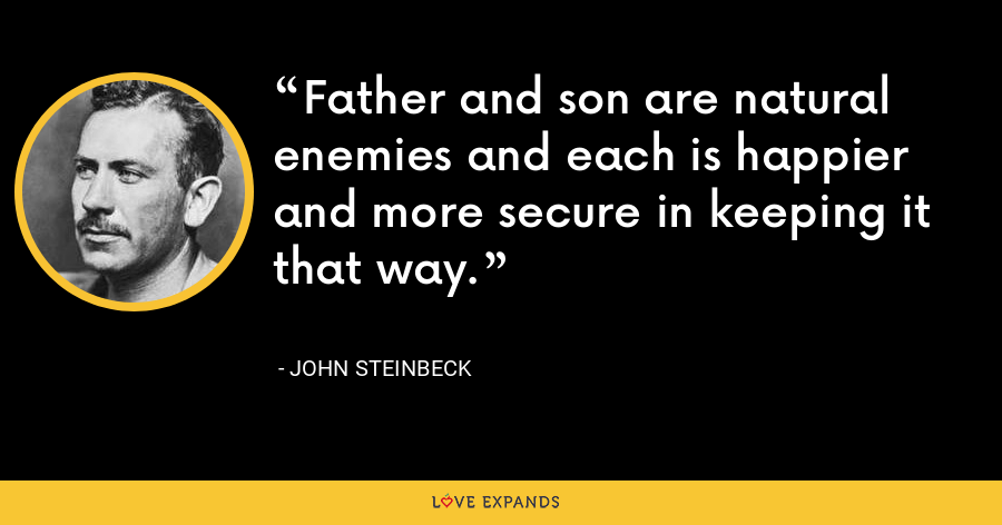 Father and son are natural enemies and each is happier and more secure in keeping it that way. - John Steinbeck