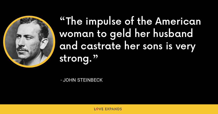 The impulse of the American woman to geld her husband and castrate her sons is very strong. - John Steinbeck
