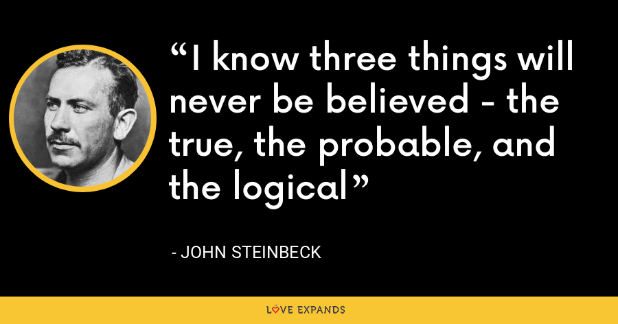 I know three things will never be believed - the true, the probable, and the logical - John Steinbeck