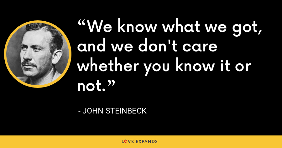 We know what we got, and we don't care whether you know it or not. - John Steinbeck