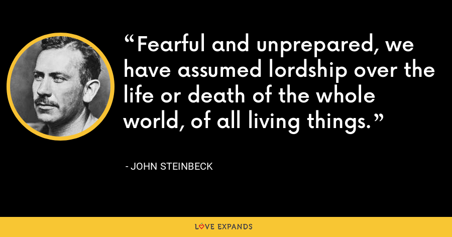 Fearful and unprepared, we have assumed lordship over the life or death of the whole world, of all living things. - John Steinbeck