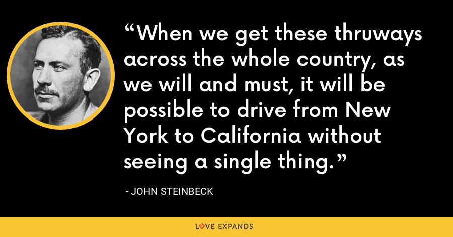 When we get these thruways across the whole country, as we will and must, it will be possible to drive from New York to California without seeing a single thing. - John Steinbeck