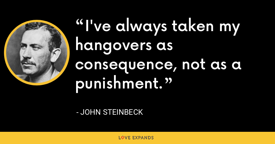 I've always taken my hangovers as consequence, not as a punishment. - John Steinbeck