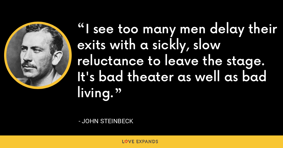 I see too many men delay their exits with a sickly, slow reluctance to leave the stage. It's bad theater as well as bad living. - John Steinbeck