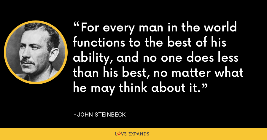 For every man in the world functions to the best of his ability, and no one does less than his best, no matter what he may think about it. - John Steinbeck