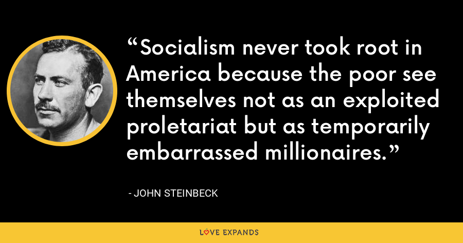 Socialism never took root in America because the poor see themselves not as an exploited proletariat but as temporarily embarrassed millionaires. - John Steinbeck