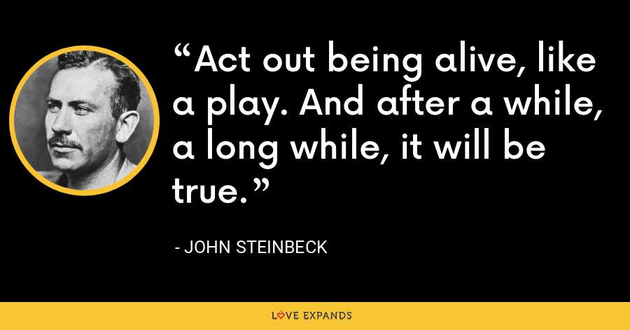 Act out being alive, like a play. And after a while, a long while, it will be true. - John Steinbeck
