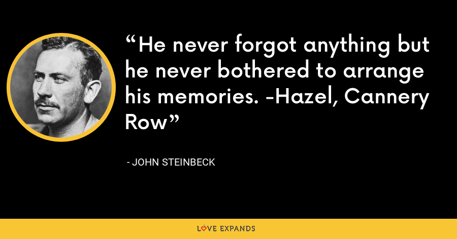 He never forgot anything but he never bothered to arrange his memories. -Hazel, Cannery Row - John Steinbeck