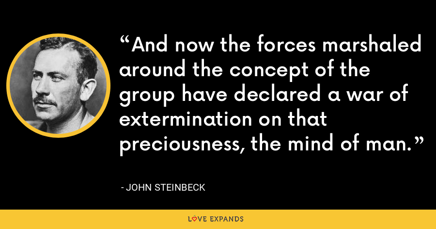 And now the forces marshaled around the concept of the group have declared a war of extermination on that preciousness, the mind of man. - John Steinbeck