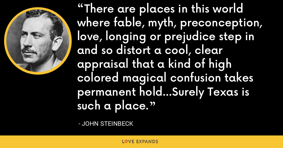 There are places in this world where fable, myth, preconception, love, longing or prejudice step in and so distort a cool, clear appraisal that a kind of high colored magical confusion takes permanent hold...Surely Texas is such a place. - John Steinbeck