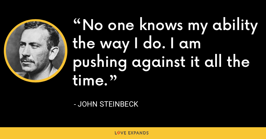 No one knows my ability the way I do. I am pushing against it all the time. - John Steinbeck