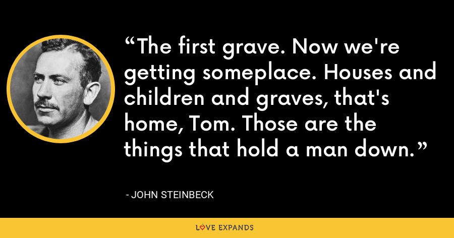 The first grave. Now we're getting someplace. Houses and children and graves, that's home, Tom. Those are the things that hold a man down. - John Steinbeck