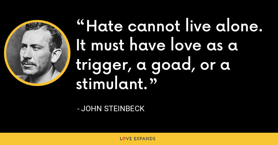 Hate cannot live alone. It must have love as a trigger, a goad, or a stimulant. - John Steinbeck
