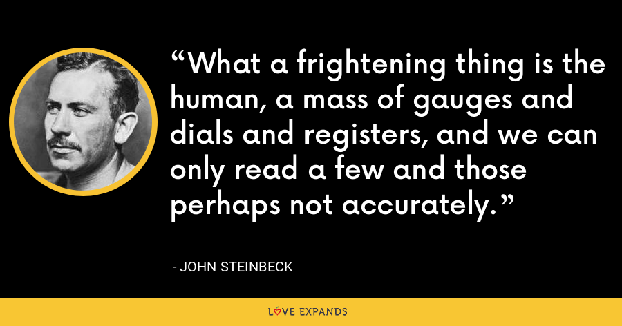What a frightening thing is the human, a mass of gauges and dials and registers, and we can only read a few and those perhaps not accurately. - John Steinbeck