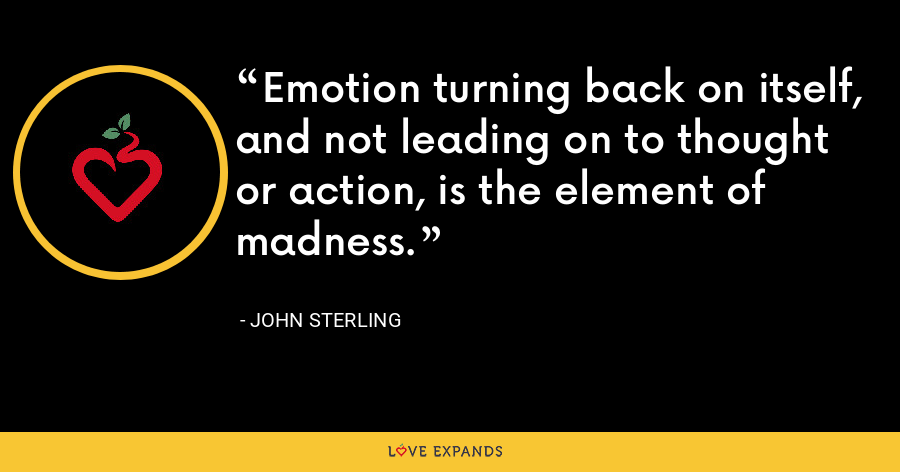 Emotion turning back on itself, and not leading on to thought or action, is the element of madness. - John Sterling