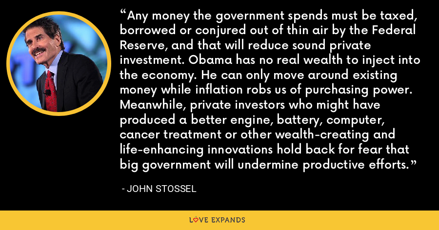 Any money the government spends must be taxed, borrowed or conjured out of thin air by the Federal Reserve, and that will reduce sound private investment. Obama has no real wealth to inject into the economy. He can only move around existing money while inflation robs us of purchasing power. Meanwhile, private investors who might have produced a better engine, battery, computer, cancer treatment or other wealth-creating and life-enhancing innovations hold back for fear that big government will undermine productive efforts. - John Stossel