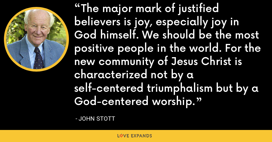 The major mark of justified believers is joy, especially joy in God himself. We should be the most positive people in the world. For the new community of Jesus Christ is characterized not by a self-centered triumphalism but by a God-centered worship. - John Stott