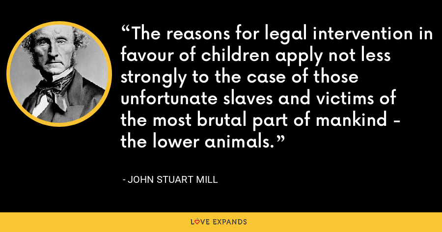 The reasons for legal intervention in favour of children apply not less strongly to the case of those unfortunate slaves and victims of the most brutal part of mankind - the lower animals. - John Stuart Mill