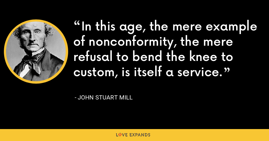 In this age, the mere example of nonconformity, the mere refusal to bend the knee to custom, is itself a service. - John Stuart Mill