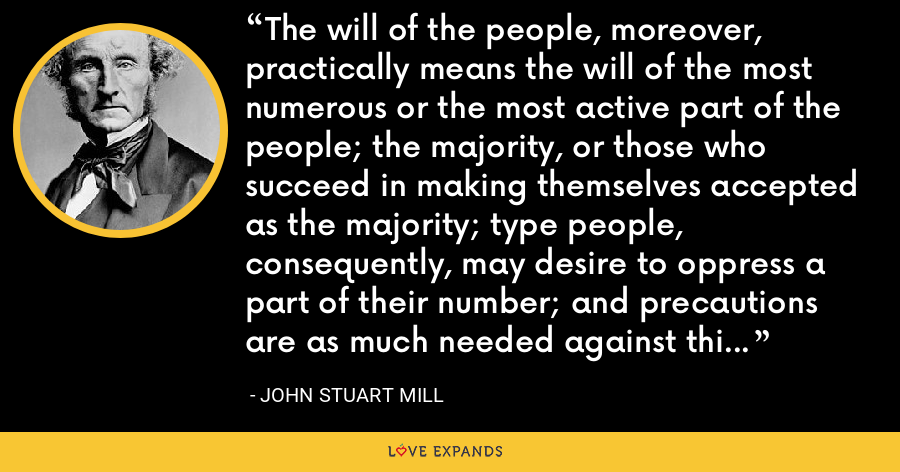 The will of the people, moreover, practically means the will of the most numerous or the most active part of the people; the majority, or those who succeed in making themselves accepted as the majority; type people, consequently, may desire to oppress a part of their number; and precautions are as much needed against this as against any other abuse of power. - John Stuart Mill