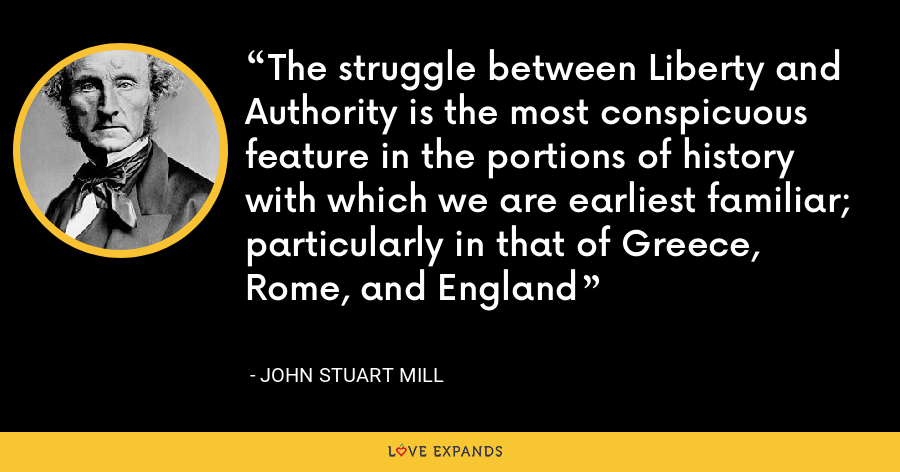 The struggle between Liberty and Authority is the most conspicuous feature in the portions of history with which we are earliest familiar; particularly in that of Greece, Rome, and England - John Stuart Mill