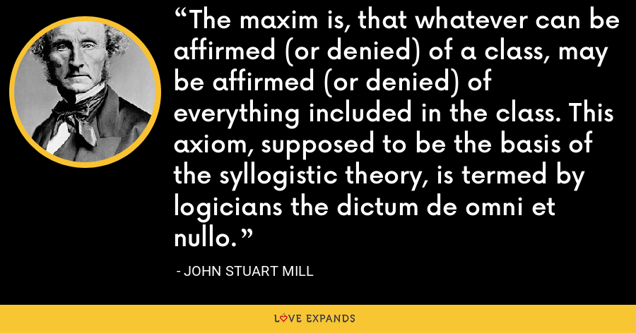The maxim is, that whatever can be affirmed (or denied) of a class, may be affirmed (or denied) of everything included in the class. This axiom, supposed to be the basis of the syllogistic theory, is termed by logicians the dictum de omni et nullo. - John Stuart Mill