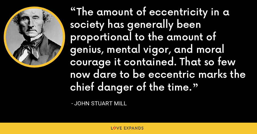 The amount of eccentricity in a society has generally been proportional to the amount of genius, mental vigor, and moral courage it contained. That so few now dare to be eccentric marks the chief danger of the time. - John Stuart Mill
