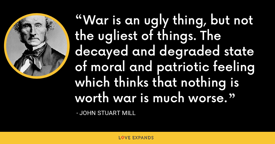 War is an ugly thing, but not the ugliest of things. The decayed and degraded state of moral and patriotic feeling which thinks that nothing is worth war is much worse. - John Stuart Mill