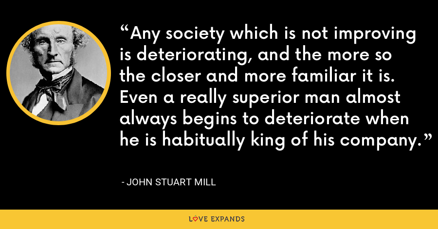 Any society which is not improving is deteriorating, and the more so the closer and more familiar it is. Even a really superior man almost always begins to deteriorate when he is habitually king of his company. - John Stuart Mill