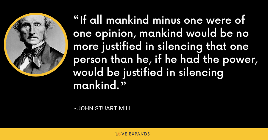 If all mankind minus one were of one opinion, mankind would be no more justified in silencing that one person than he, if he had the power, would be justified in silencing mankind. - John Stuart Mill