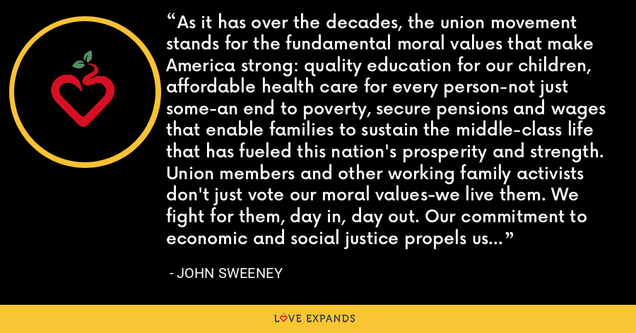 As it has over the decades, the union movement stands for the fundamental moral values that make America strong: quality education for our children, affordable health care for every person-not just some-an end to poverty, secure pensions and wages that enable families to sustain the middle-class life that has fueled this nation's prosperity and strength. Union members and other working family activists don't just vote our moral values-we live them. We fight for them, day in, day out. Our commitment to economic and social justice propels us and everything we do. - John Sweeney
