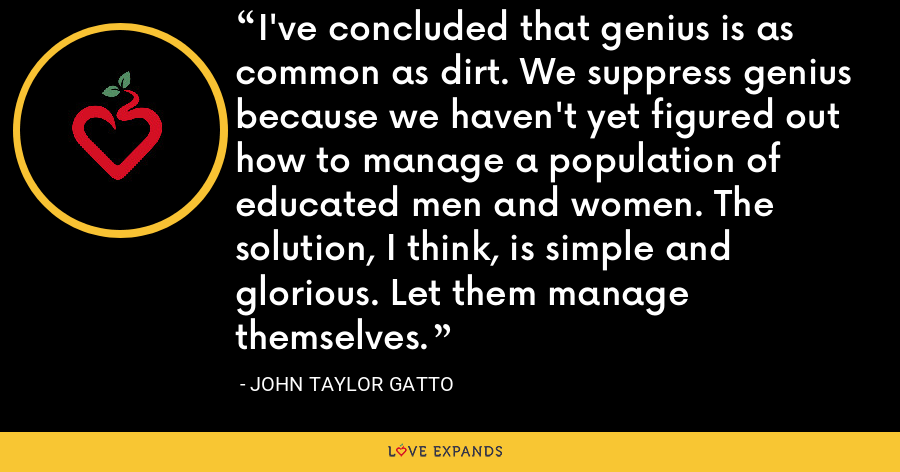 I've concluded that genius is as common as dirt. We suppress genius because we haven't yet figured out how to manage a population of educated men and women. The solution, I think, is simple and glorious. Let them manage themselves. - John Taylor Gatto