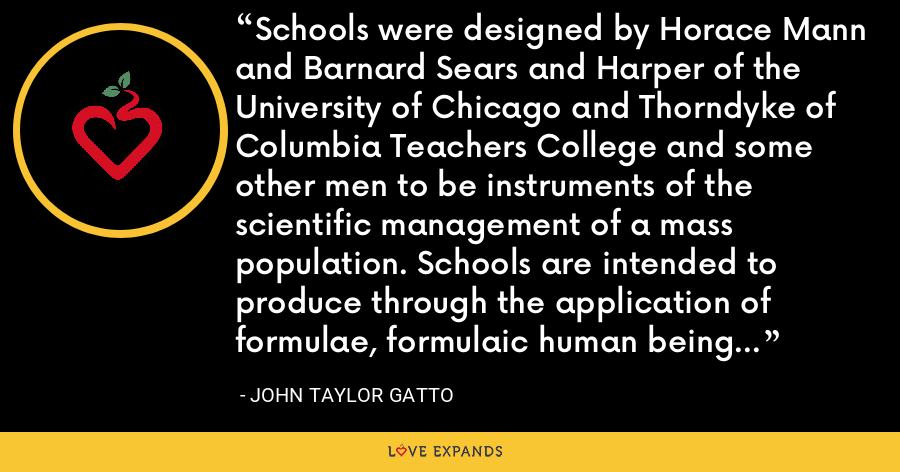 Schools were designed by Horace Mann and Barnard Sears and Harper of the University of Chicago and Thorndyke of Columbia Teachers College and some other men to be instruments of the scientific management of a mass population. Schools are intended to produce through the application of formulae, formulaic human beings whose behavior can be predicted and controlled. - John Taylor Gatto