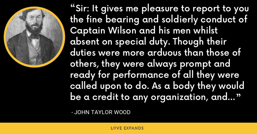 Sir: It gives me pleasure to report to you the fine bearing and soldierly conduct of Captain Wilson and his men whilst absent on special duty. Though their duties were more arduous than those of others, they were always prompt and ready for performance of all they were called upon to do. As a body they would be a credit to any organization, and I will be glad to be associated with them on duty at any time. - John Taylor Wood