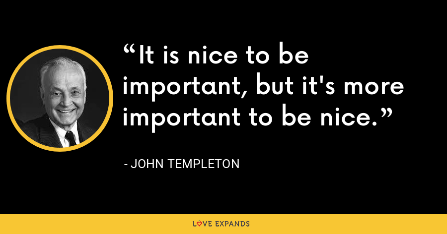 It is nice to be important, but it's more important to be nice. - John Templeton