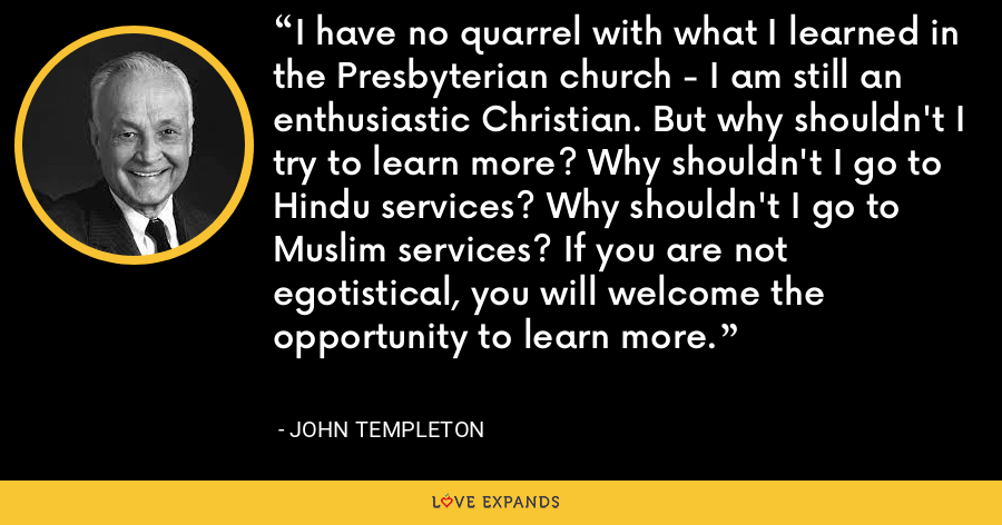 I have no quarrel with what I learned in the Presbyterian church - I am still an enthusiastic Christian. But why shouldn't I try to learn more? Why shouldn't I go to Hindu services? Why shouldn't I go to Muslim services? If you are not egotistical, you will welcome the opportunity to learn more. - John Templeton