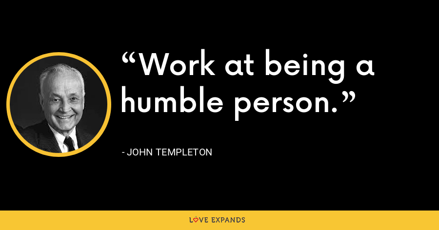 Work at being a humble person. - John Templeton