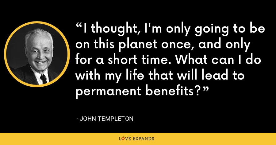 I thought, I'm only going to be on this planet once, and only for a short time. What can I do with my life that will lead to permanent benefits? - John Templeton