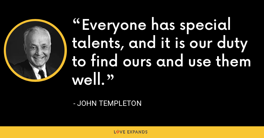Everyone has special talents, and it is our duty to find ours and use them well. - John Templeton