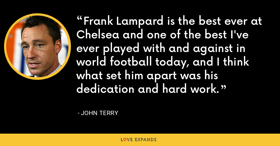 Frank Lampard is the best ever at Chelsea and one of the best I've ever played with and against in world football today, and I think what set him apart was his dedication and hard work. - John Terry