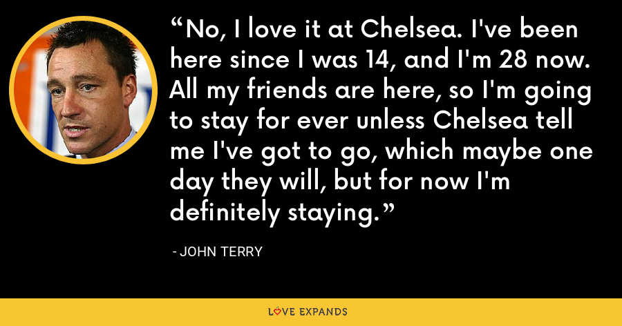 No, I love it at Chelsea. I've been here since I was 14, and I'm 28 now. All my friends are here, so I'm going to stay for ever unless Chelsea tell me I've got to go, which maybe one day they will, but for now I'm definitely staying. - John Terry