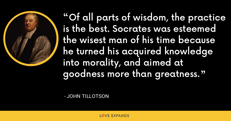Of all parts of wisdom, the practice is the best. Socrates was esteemed the wisest man of his time because he turned his acquired knowledge into morality, and aimed at goodness more than greatness. - John Tillotson