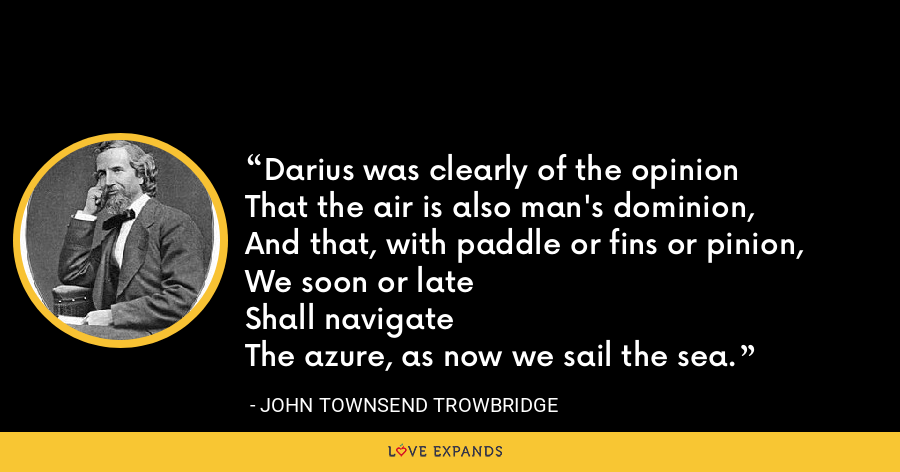 Darius was clearly of the opinionThat the air is also man's dominion,And that, with paddle or fins or pinion,We soon or lateShall navigateThe azure, as now we sail the sea. - John Townsend Trowbridge