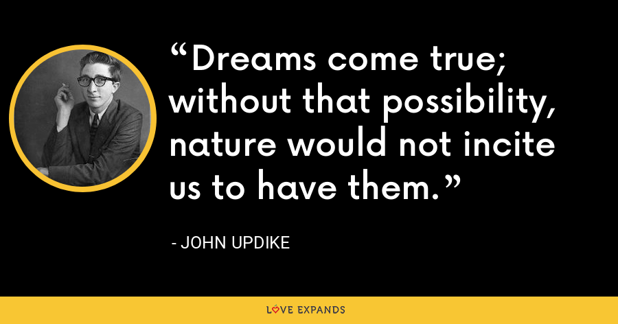 Dreams come true; without that possibility, nature would not incite us to have them. - John Updike